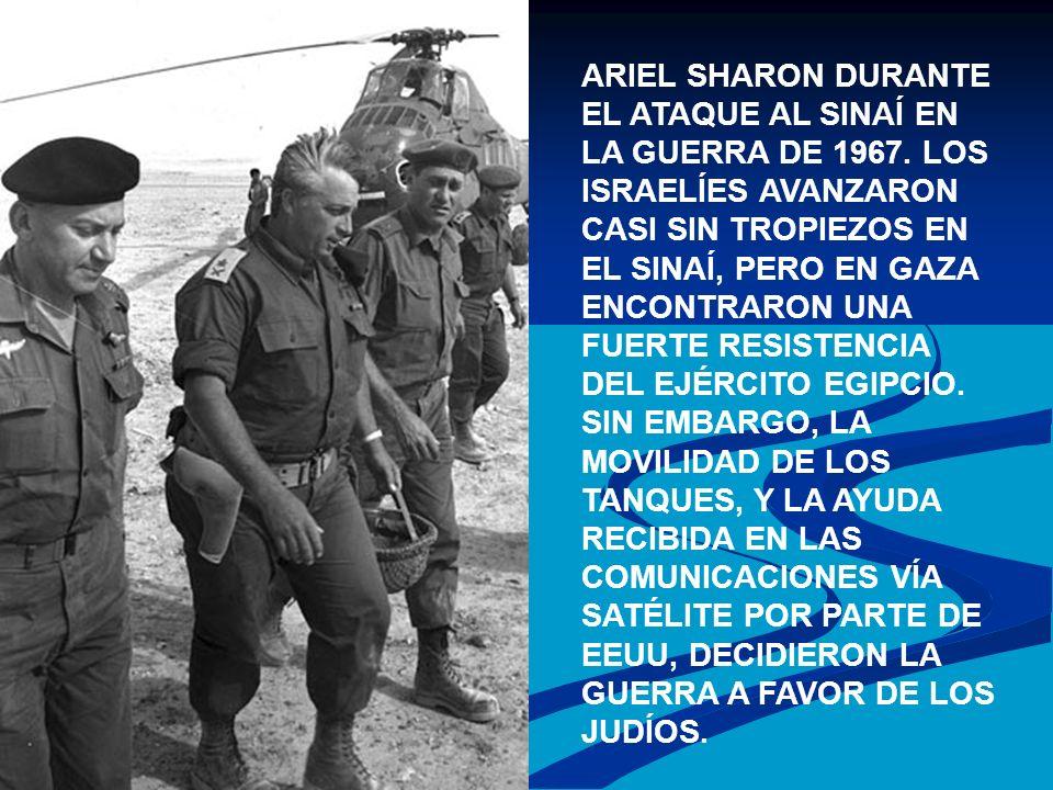 ARIEL SHARON DURANTE EL ATAQUE AL SINAÍ EN LA GUERRA DE 1967. LOS ISRAELÍES AVANZARON CASI SIN TROPIEZOS EN EL SINAÍ, PERO EN GAZA ENCONTRARON UNA FUE