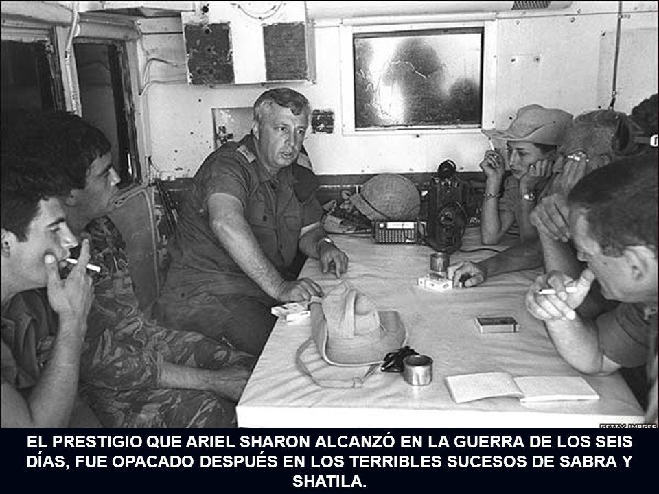 EL PRESTIGIO QUE ARIEL SHARON ALCANZÓ EN LA GUERRA DE LOS SEIS DÍAS, FUE OPACADO DESPUÉS EN LOS TERRIBLES SUCESOS DE SABRA Y SHATILA.