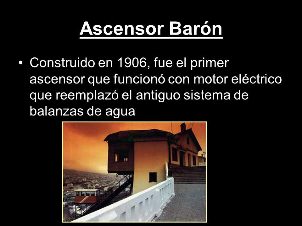 Ascensor Barón Construido en 1906, fue el primer ascensor que funcionó con motor eléctrico que reemplazó el antiguo sistema de balanzas de agua