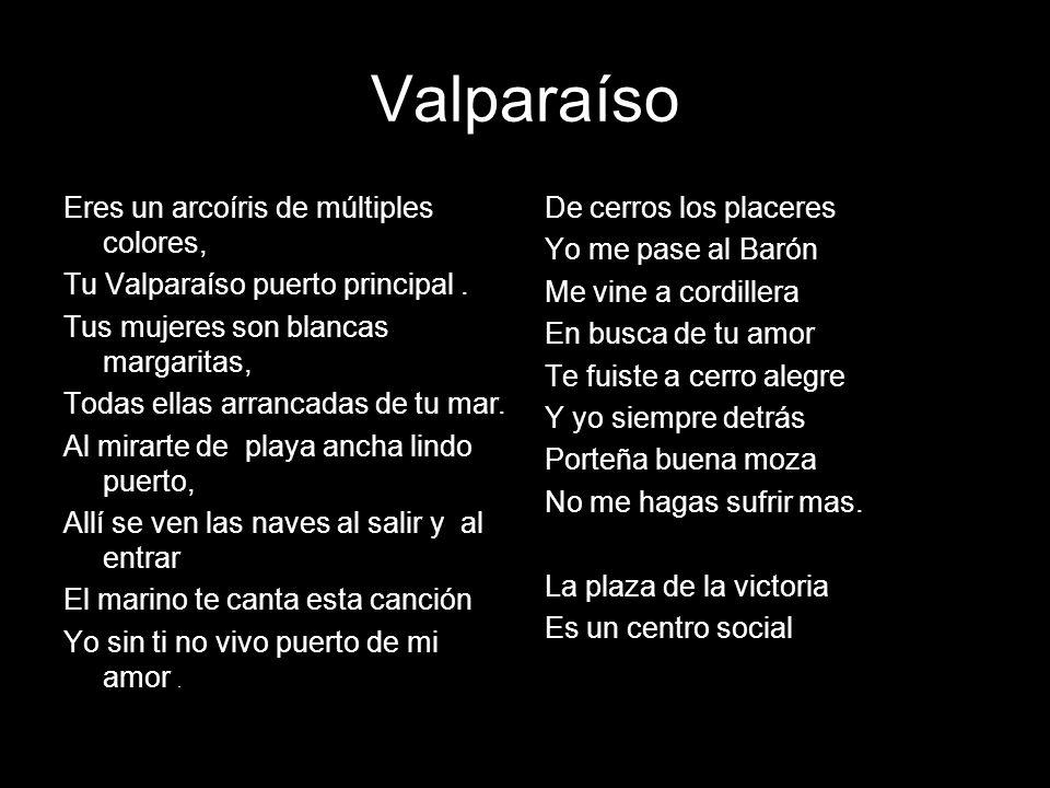 Valparaíso Eres un arcoíris de múltiples colores, Tu Valparaíso puerto principal. Tus mujeres son blancas margaritas, Todas ellas arrancadas de tu mar