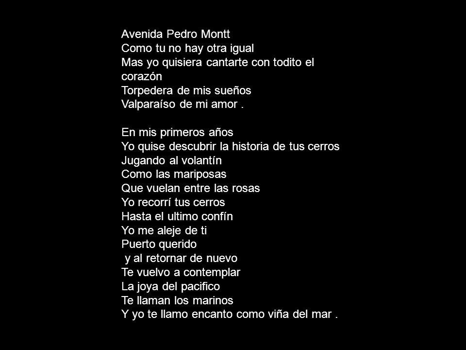Avenida Pedro Montt Como tu no hay otra igual Mas yo quisiera cantarte con todito el corazón Torpedera de mis sueños Valparaíso de mi amor. En mis pri
