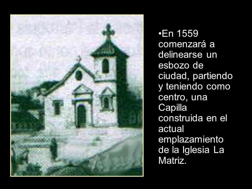 En 1559 comenzará a delinearse un esbozo de ciudad, partiendo y teniendo como centro, una Capilla construida en el actual emplazamiento de la Iglesia