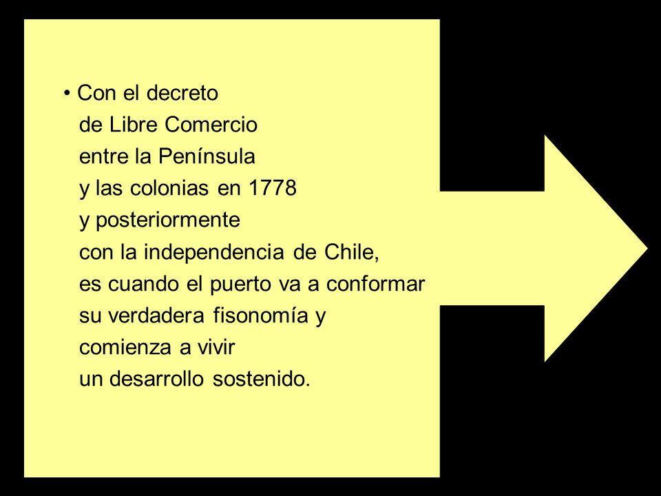 Con el decreto de Libre Comercio entre la Península y las colonias en 1778 y posteriormente con la independencia de Chile, es cuando el puerto va a co