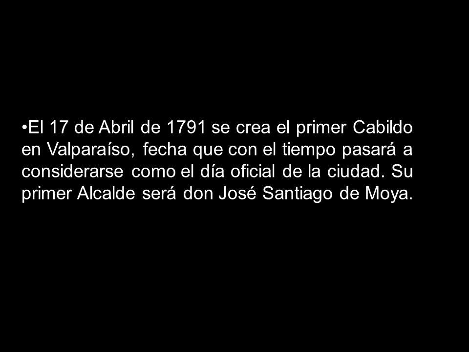 El 17 de Abril de 1791 se crea el primer Cabildo en Valparaíso, fecha que con el tiempo pasará a considerarse como el día oficial de la ciudad. Su pri