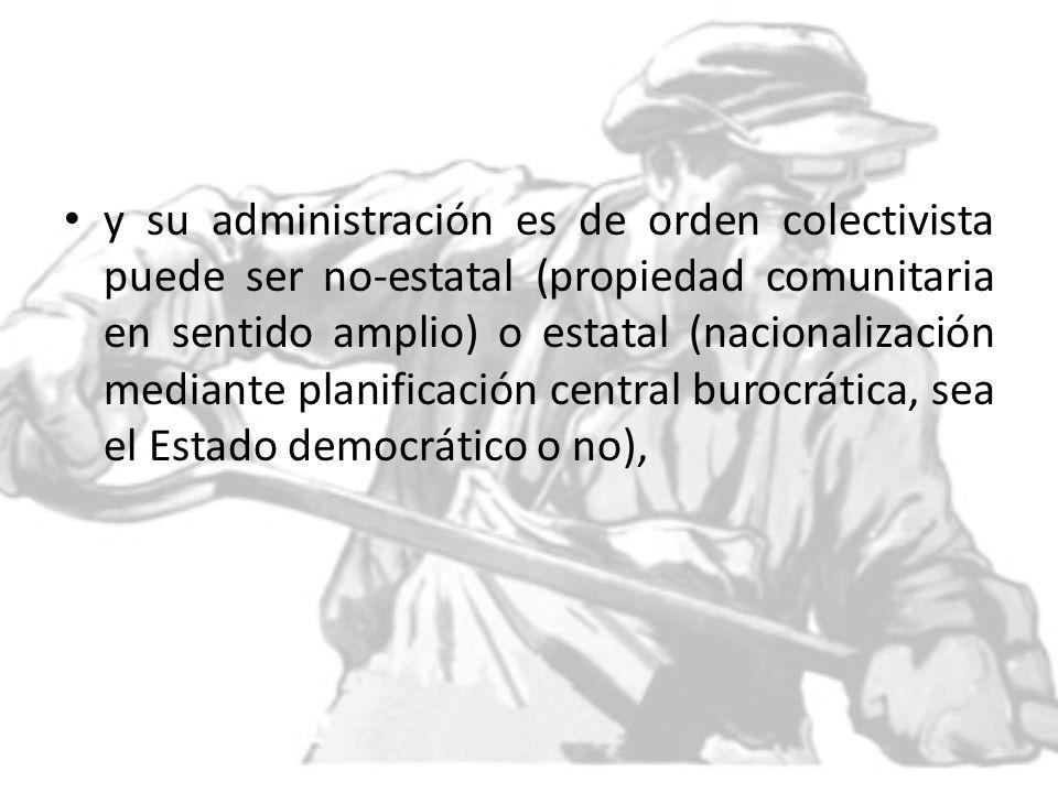 y su administración es de orden colectivista puede ser no-estatal (propiedad comunitaria en sentido amplio) o estatal (nacionalización mediante planif