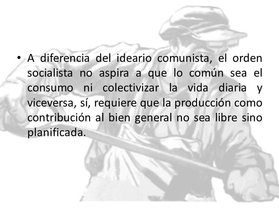 A diferencia del ideario comunista, el orden socialista no aspira a que lo común sea el consumo ni colectivizar la vida diaria y viceversa, sí, requie
