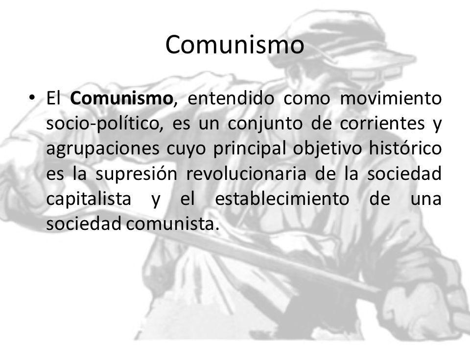 Comunismo El Comunismo, entendido como movimiento socio-político, es un conjunto de corrientes y agrupaciones cuyo principal objetivo histórico es la