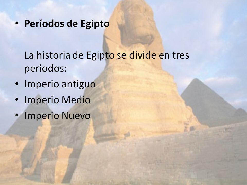 Períodos de Egipto La historia de Egipto se divide en tres periodos: Imperio antiguo Imperio Medio Imperio Nuevo