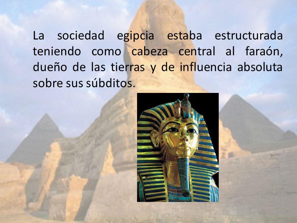 La sociedad egipcia estaba estructurada teniendo como cabeza central al faraón, dueño de las tierras y de influencia absoluta sobre sus súbditos.