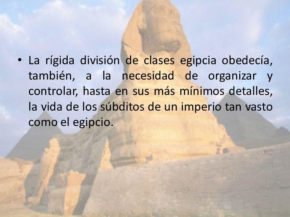 La rígida división de clases egipcia obedecía, también, a la necesidad de organizar y controlar, hasta en sus más mínimos detalles, la vida de los súb