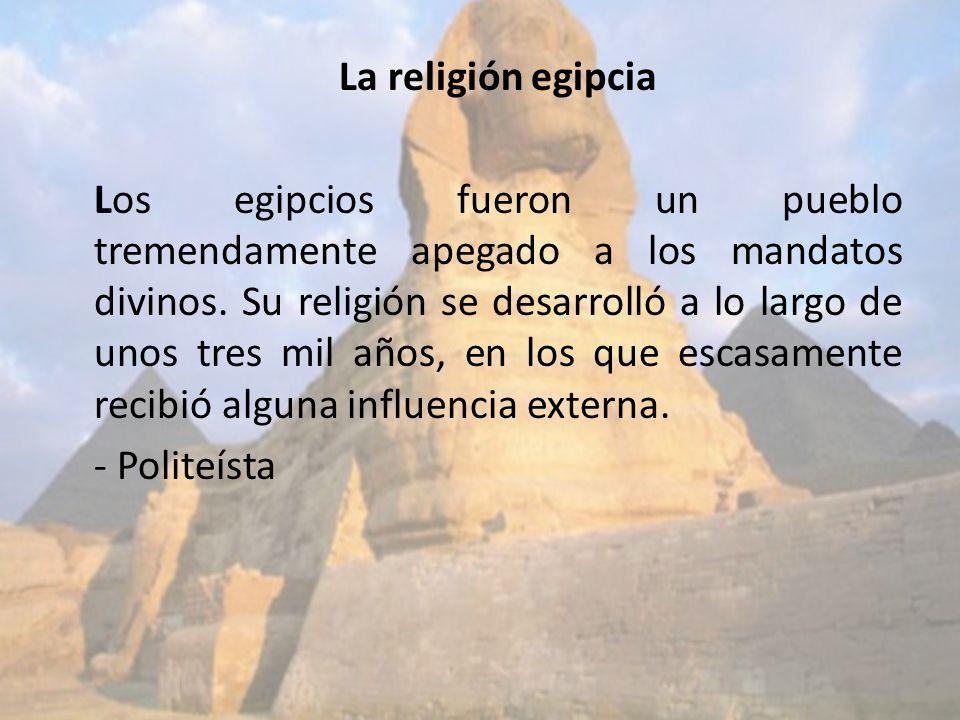 La religión egipcia Los egipcios fueron un pueblo tremendamente apegado a los mandatos divinos. Su religión se desarrolló a lo largo de unos tres mil