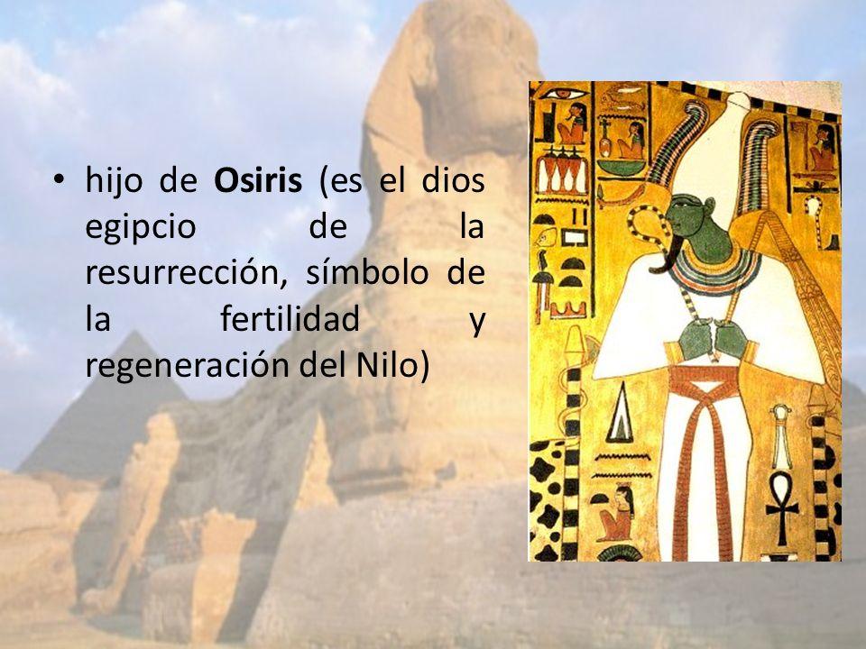 hijo de Osiris (es el dios egipcio de la resurrección, símbolo de la fertilidad y regeneración del Nilo)