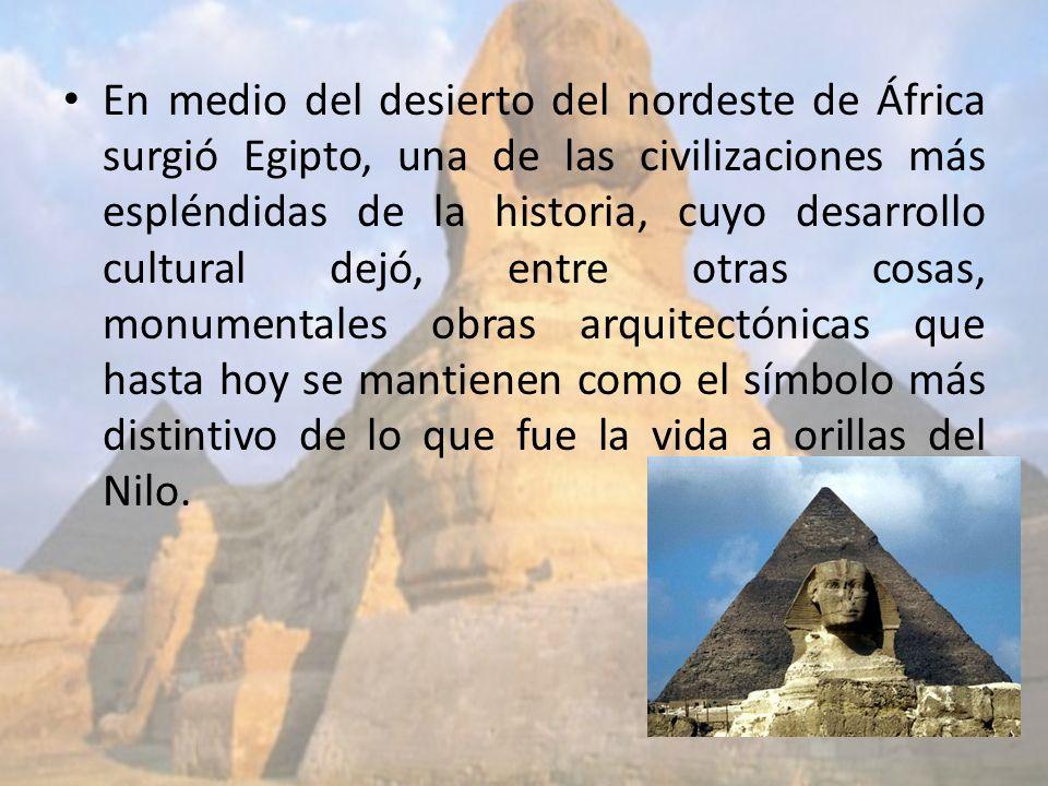 En medio del desierto del nordeste de África surgió Egipto, una de las civilizaciones más espléndidas de la historia, cuyo desarrollo cultural dejó, e