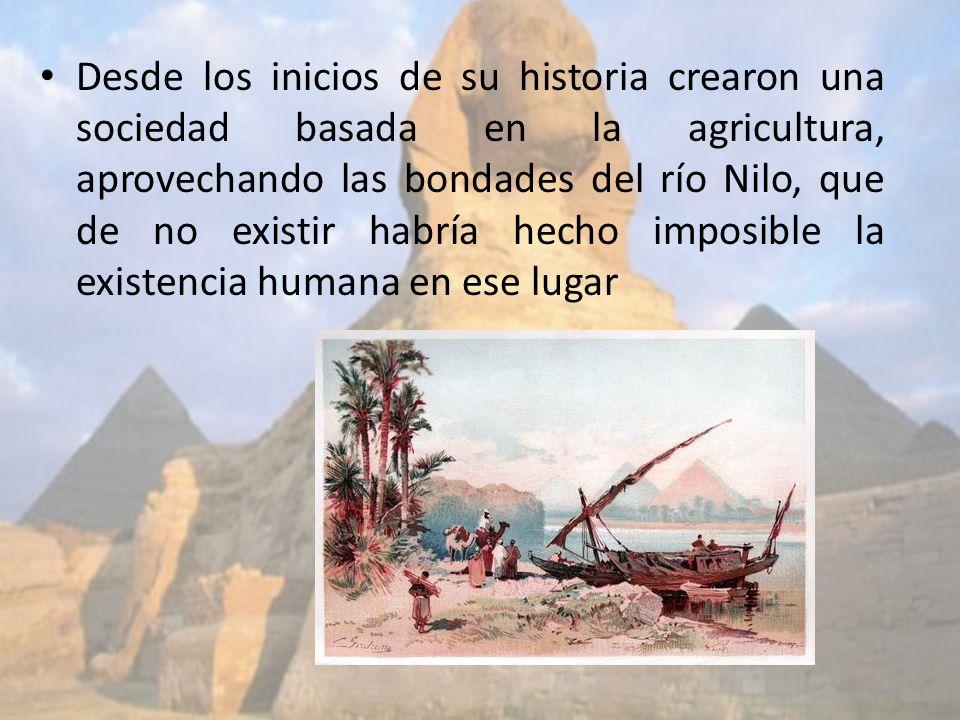 Desde los inicios de su historia crearon una sociedad basada en la agricultura, aprovechando las bondades del río Nilo, que de no existir habría hecho