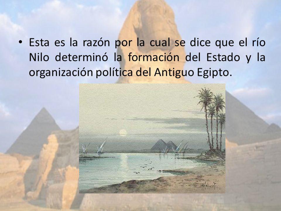 Esta es la razón por la cual se dice que el río Nilo determinó la formación del Estado y la organización política del Antiguo Egipto.