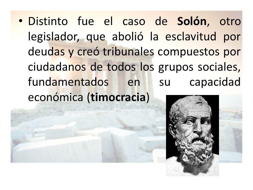 Distinto fue el caso de Solón, otro legislador, que abolió la esclavitud por deudas y creó tribunales compuestos por ciudadanos de todos los grupos so