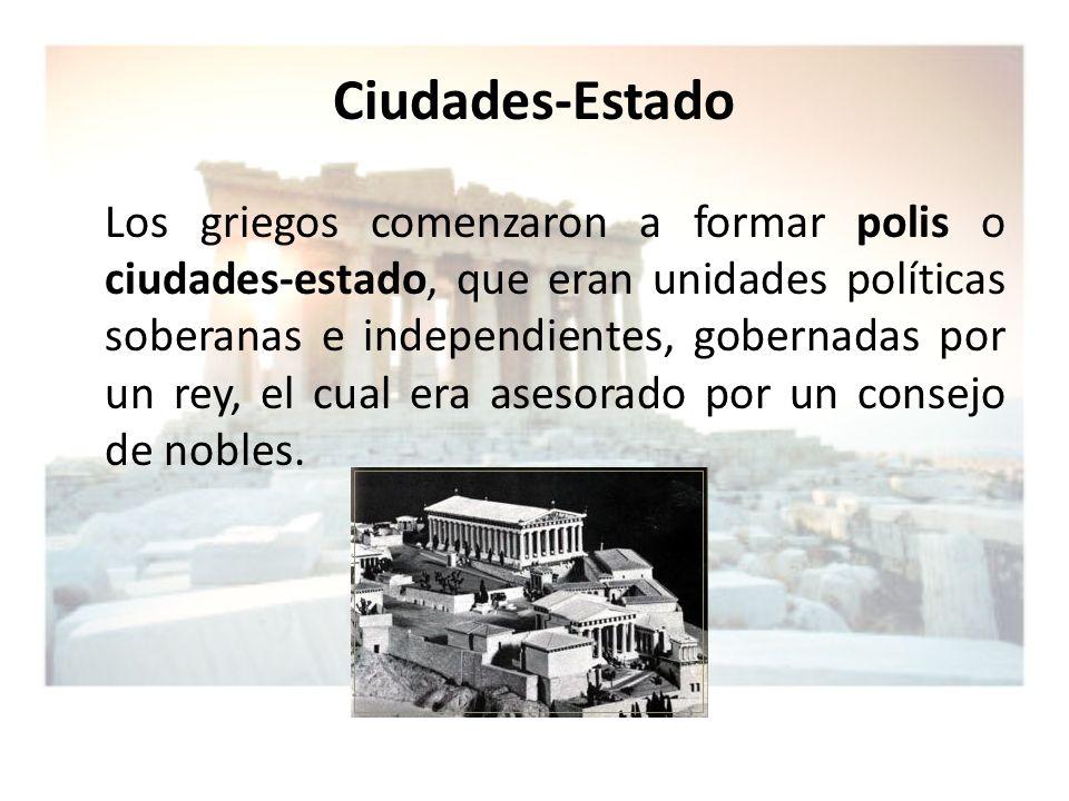 Ciudades-Estado Los griegos comenzaron a formar polis o ciudades-estado, que eran unidades políticas soberanas e independientes, gobernadas por un rey