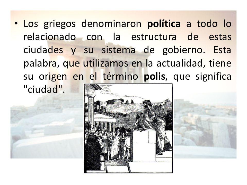 Los griegos denominaron política a todo lo relacionado con la estructura de estas ciudades y su sistema de gobierno. Esta palabra, que utilizamos en l
