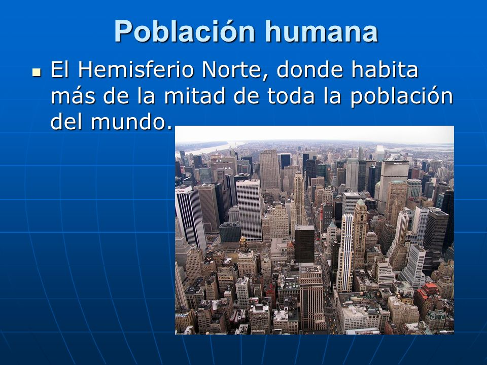 Población humana El Hemisferio Norte, donde habita más de la mitad de toda la población del mundo. El Hemisferio Norte, donde habita más de la mitad d