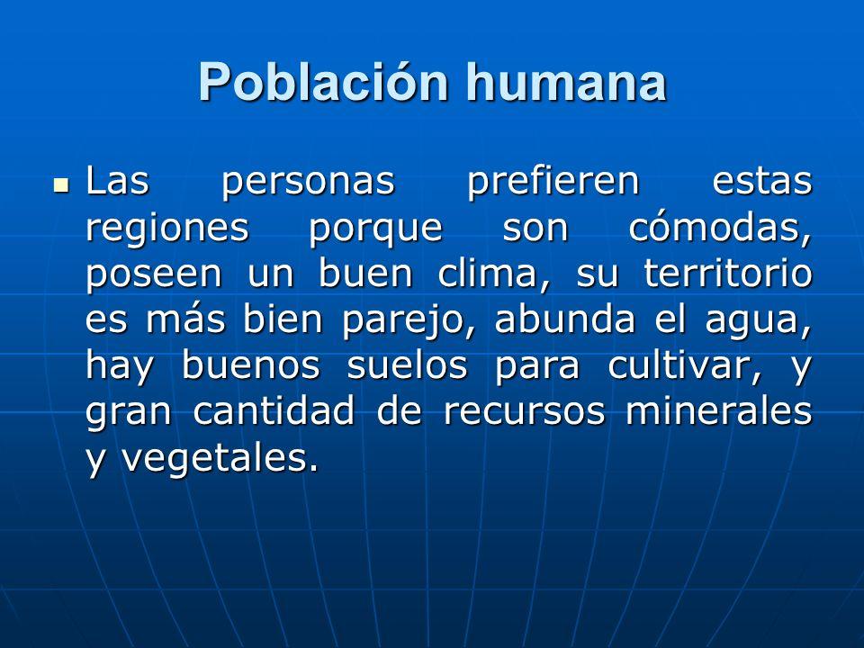 Población humana Las personas prefieren estas regiones porque son cómodas, poseen un buen clima, su territorio es más bien parejo, abunda el agua, hay