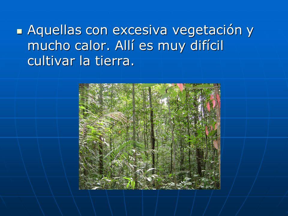 Aquellas con excesiva vegetación y mucho calor. Allí es muy difícil cultivar la tierra. Aquellas con excesiva vegetación y mucho calor. Allí es muy di