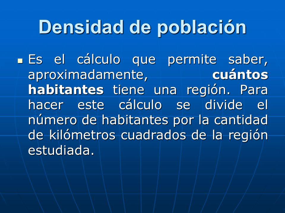 Densidad de población Es el cálculo que permite saber, aproximadamente, cuántos habitantes tiene una región. Para hacer este cálculo se divide el núme
