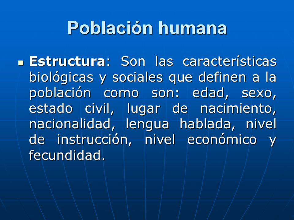 Población humana Estructura: Son las características biológicas y sociales que definen a la población como son: edad, sexo, estado civil, lugar de nac