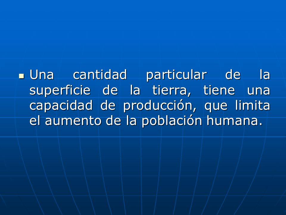 Una cantidad particular de la superficie de la tierra, tiene una capacidad de producción, que limita el aumento de la población humana. Una cantidad p