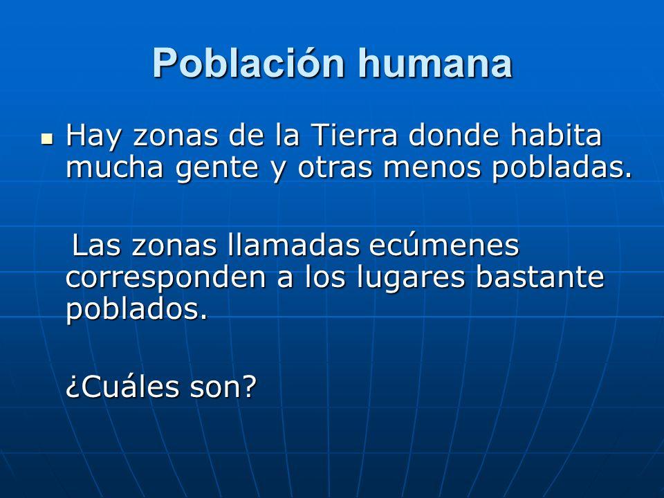 Población humana Hay zonas de la Tierra donde habita mucha gente y otras menos pobladas. Hay zonas de la Tierra donde habita mucha gente y otras menos