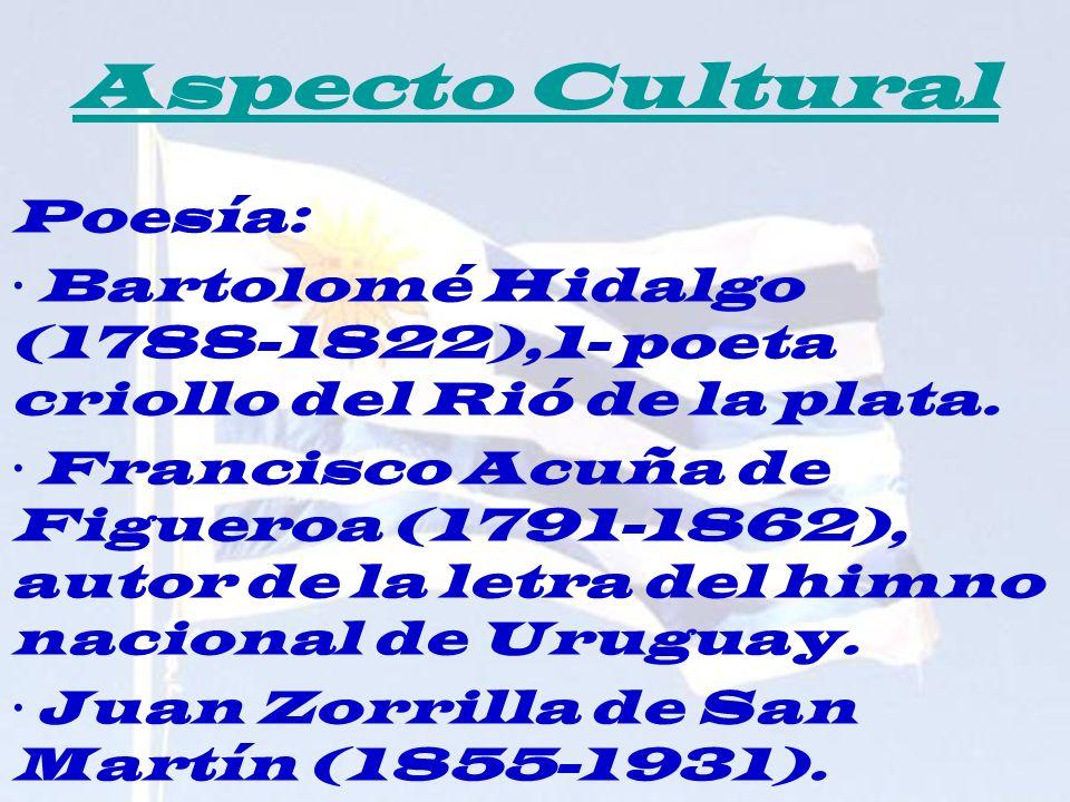 Aspecto Cultural Poesía: · Bartolomé Hidalgo (1788-1822),1- poeta criollo del Rió de la plata. · Francisco Acuña de Figueroa (1791-1862), autor de la