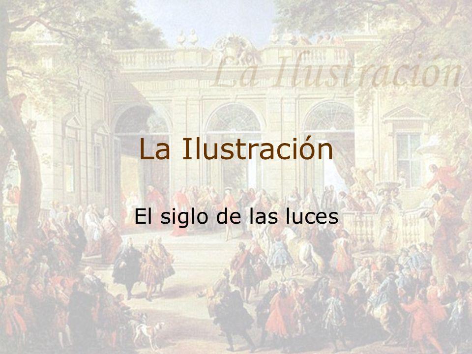 La Ilustración Se denomina Ilustración o Siglo de las luces a la corriente intelectual de pensamiento que dominó Europa y en especial Francia e Inglaterra durante el siglo XVII y casi todo el Siglo XVIII.