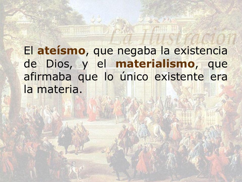 El ateísmo, que negaba la existencia de Dios, y el materialismo, que afirmaba que lo único existente era la materia.