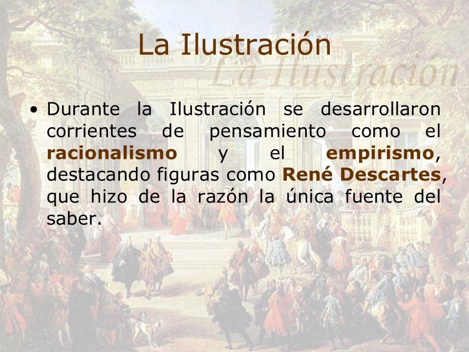 La Ilustración Durante la Ilustración se desarrollaron corrientes de pensamiento como el racionalismo y el empirismo, destacando figuras como René Des