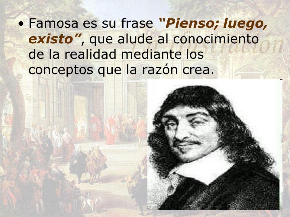 Famosa es su frase Pienso; luego, existo, que alude al conocimiento de la realidad mediante los conceptos que la razón crea.