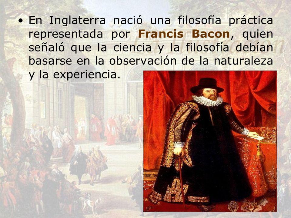 En Inglaterra nació una filosofía práctica representada por Francis Bacon, quien señaló que la ciencia y la filosofía debían basarse en la observación
