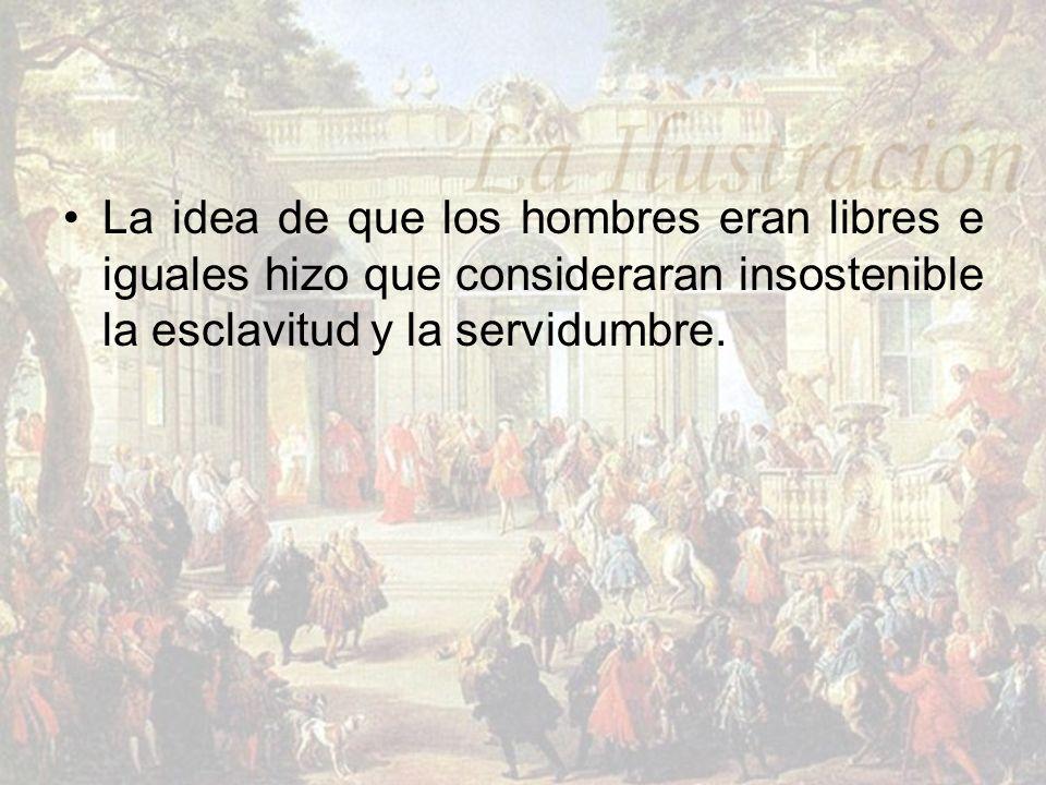La idea de que los hombres eran libres e iguales hizo que consideraran insostenible la esclavitud y la servidumbre.