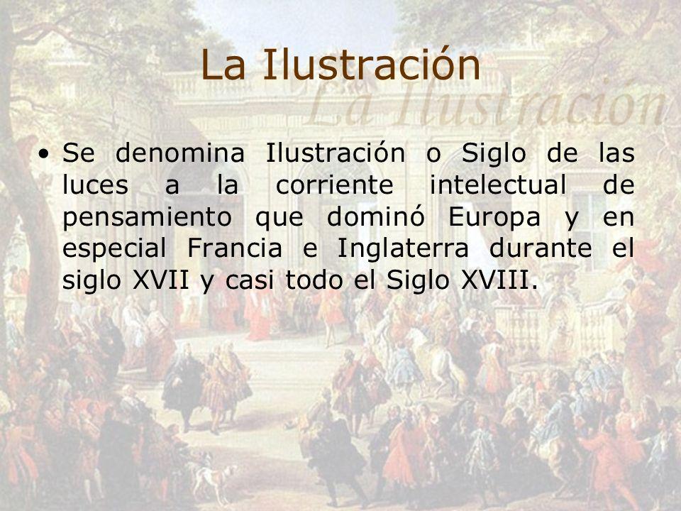 La Ilustración Se denomina Ilustración o Siglo de las luces a la corriente intelectual de pensamiento que dominó Europa y en especial Francia e Inglat
