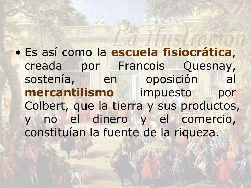 Es así como la escuela fisiocrática, creada por Francois Quesnay, sostenía, en oposición al mercantilismo impuesto por Colbert, que la tierra y sus pr
