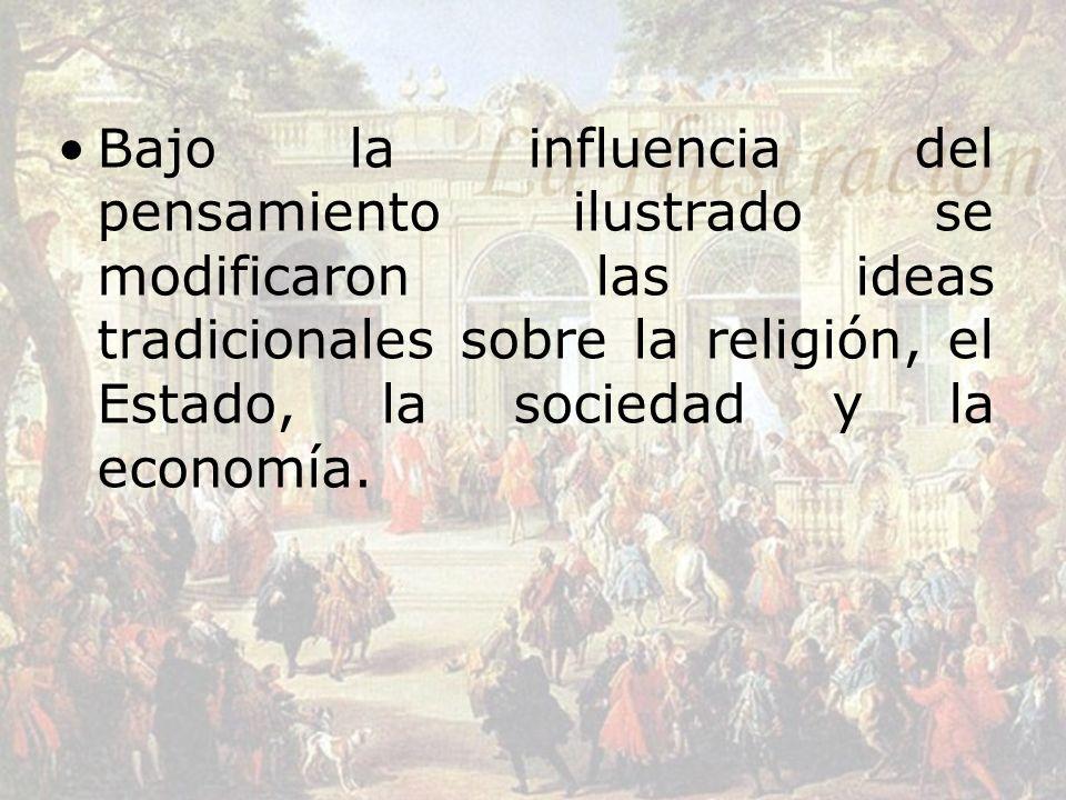 Bajo la influencia del pensamiento ilustrado se modificaron las ideas tradicionales sobre la religión, el Estado, la sociedad y la economía.