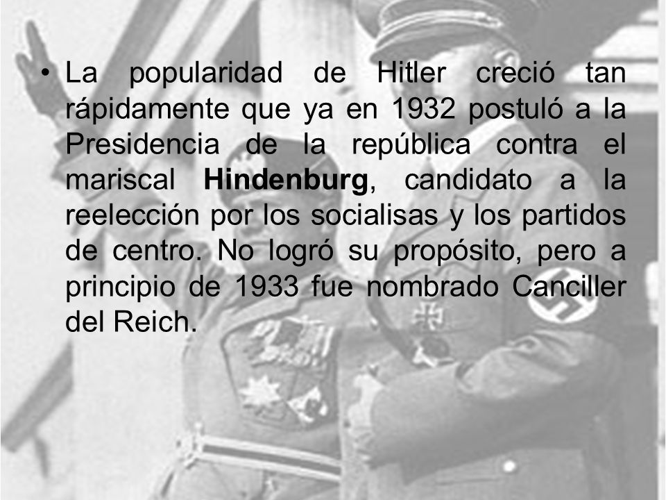 La popularidad de Hitler creció tan rápidamente que ya en 1932 postuló a la Presidencia de la república contra el mariscal Hindenburg, candidato a la