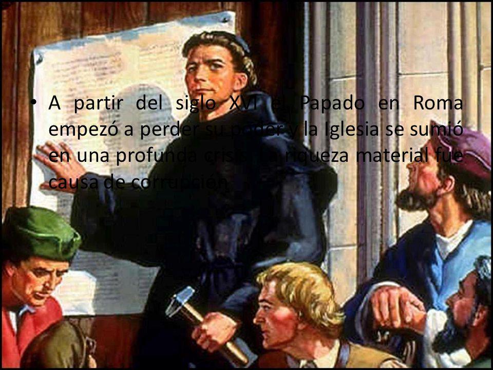 A partir del siglo XVI el Papado en Roma empezó a perder su poder y la Iglesia se sumió en una profunda crisis. La riqueza material fue causa de corru