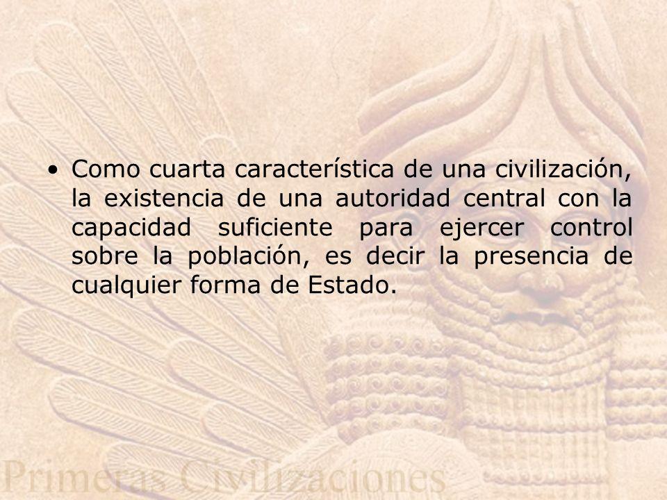 Como cuarta característica de una civilización, la existencia de una autoridad central con la capacidad suficiente para ejercer control sobre la pobla