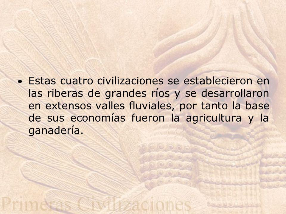 Estas cuatro civilizaciones se establecieron en las riberas de grandes ríos y se desarrollaron en extensos valles fluviales, por tanto la base de sus