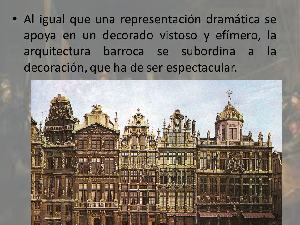Al igual que una representación dramática se apoya en un decorado vistoso y efímero, la arquitectura barroca se subordina a la decoración, que ha de s