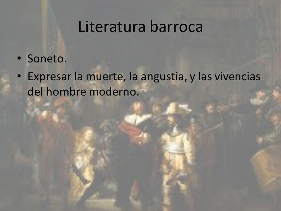 Literatura barroca Soneto. Expresar la muerte, la angustia, y las vivencias del hombre moderno.