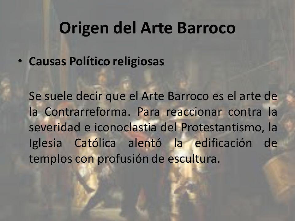 Origen del Arte Barroco Causas Político religiosas Se suele decir que el Arte Barroco es el arte de la Contrarreforma. Para reaccionar contra la sever