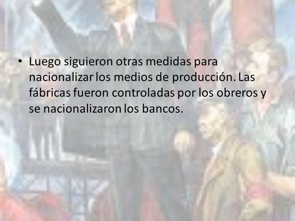 Luego siguieron otras medidas para nacionalizar los medios de producción. Las fábricas fueron controladas por los obreros y se nacionalizaron los banc