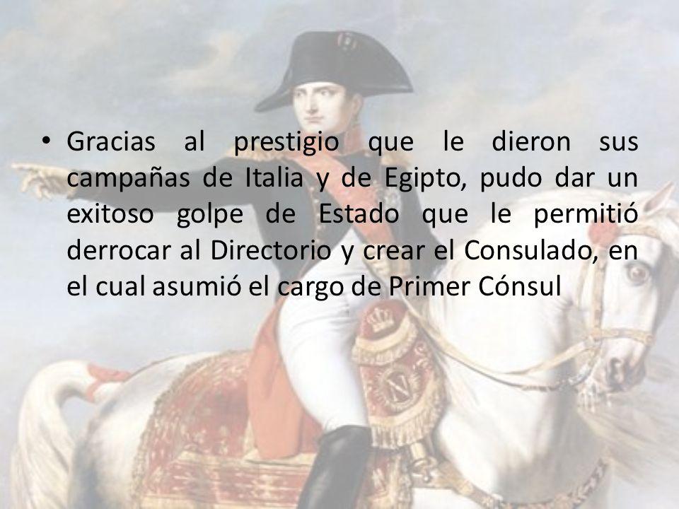 Gracias al prestigio que le dieron sus campañas de Italia y de Egipto, pudo dar un exitoso golpe de Estado que le permitió derrocar al Directorio y cr