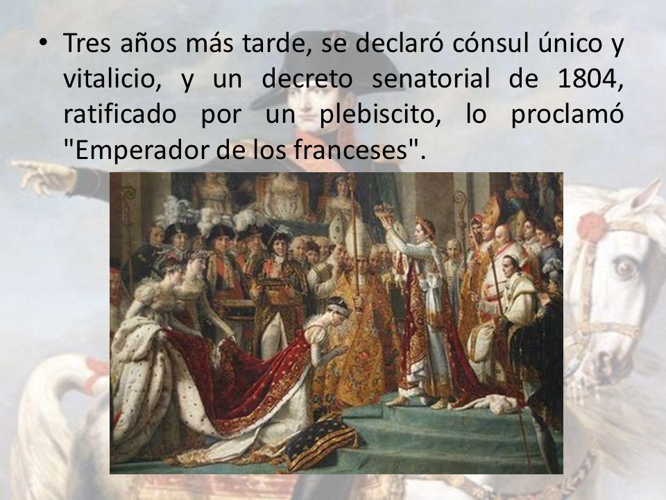 Tres años más tarde, se declaró cónsul único y vitalicio, y un decreto senatorial de 1804, ratificado por un plebiscito, lo proclamó