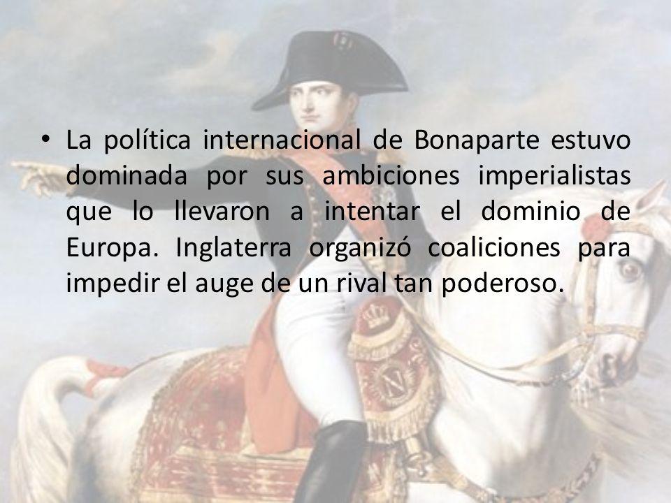 La política internacional de Bonaparte estuvo dominada por sus ambiciones imperialistas que lo llevaron a intentar el dominio de Europa. Inglaterra or